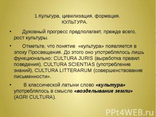 1.Культура, цивилизация, формация. КУЛЬТУРА. Духовный прогресс предполагает, пре