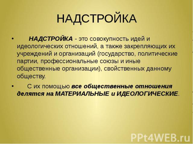 НАДСТРОЙКА НАДСТРОЙКА - это совокупность идей и идеологических отношений, а также закрепляющих их учреждений и организаций (государство, политические партии, профессиональные союзы и иные общественные организации), свойственных данному обществу. С и…