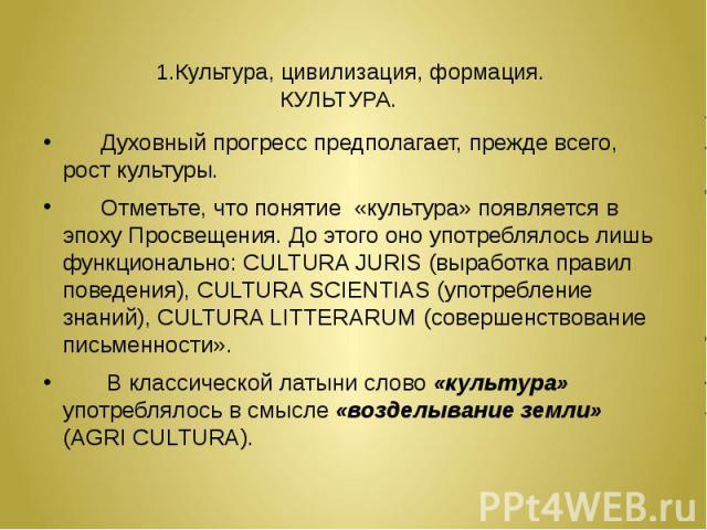 1.Культура, цивилизация, формация. КУЛЬТУРА. Духовный прогресс предполагает, прежде всего, рост культуры. Отметьте, что понятие «культура» появляется в эпоху Просвещения. До этого оно употреблялось лишь функционально: CULTURA JURIS (выработка правил…