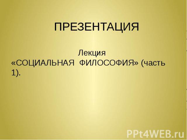 ПРЕЗЕНТАЦИЯ Лекция «СОЦИАЛЬНАЯ ФИЛОСОФИЯ» (часть 1).