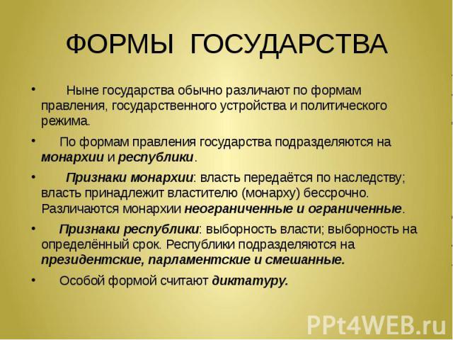 ФОРМЫ ГОСУДАРСТВА Ныне государства обычно различают по формам правления, государственного устройства и политического режима. По формам правления государства подразделяются на монархии и республики. Признаки монархии: власть передаётся по наследству;…