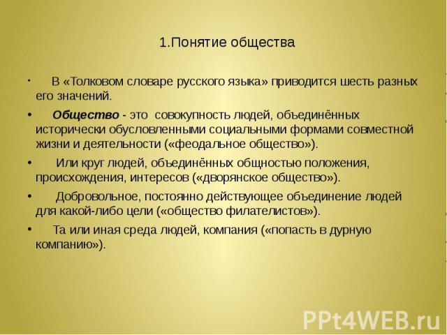 1.Понятие общества  В «Толковом словаре русского языка» приводится шесть разных его значений. Общество - это совокупность людей, объединённых исторически обусловленными социальными формами совместной жизни и деятельности («феодальное общество»…