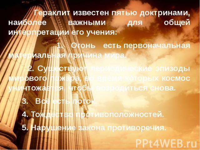 Гераклит известен пятью доктринами, наиболее важными для общей интерпретации его учения: Гераклит известен пятью доктринами, наиболее важными для общей интерпретации его учения: 1. Огонь естьпервоначальная материальная причина мира. 2. Существ…