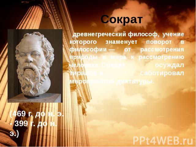 Сократ древнегреческийфилософ, учение которого знаменует поворот в философии— от рассмотрения природы и мира к рассмотрению человека.Сократ осуждал тиранови саботировал мероприятия диктатуры.