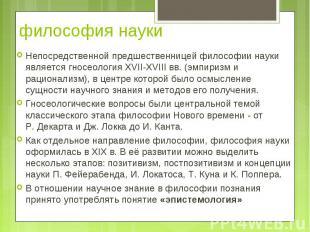 Непосредственной предшественницей философии науки является гносеология XVII-XVII