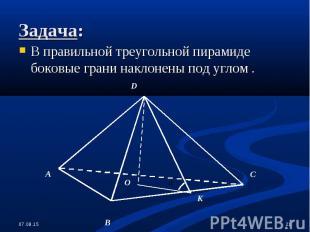 В правильной треугольной пирамиде боковые грани наклонены под углом . В правильн