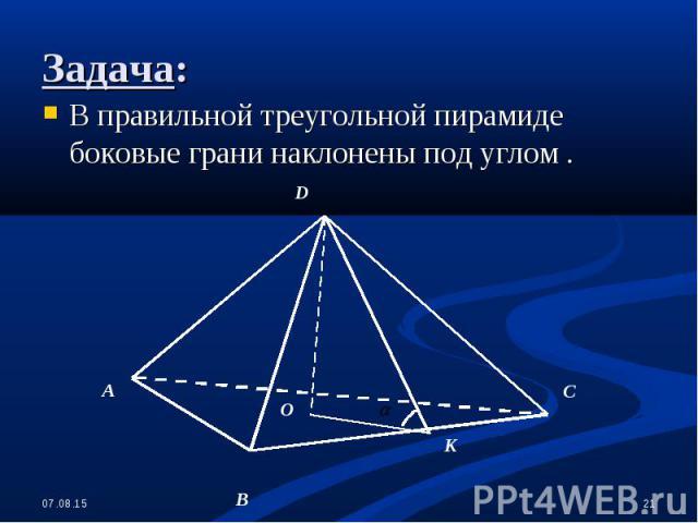 В правильной треугольной пирамиде боковые грани наклонены под углом . В правильной треугольной пирамиде боковые грани наклонены под углом .