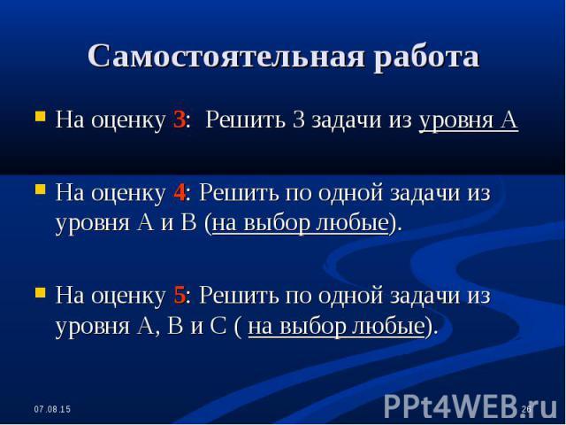 На оценку 3: Решить 3 задачи из уровня А На оценку 3: Решить 3 задачи из уровня А На оценку 4: Решить по одной задачи из уровня А и В (на выбор любые). На оценку 5: Решить по одной задачи из уровня А, В и С ( на выбор любые).