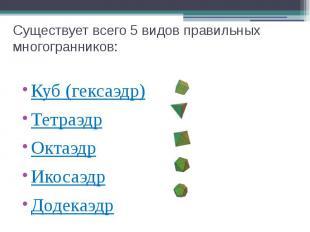 Существует всего 5 видов правильных многогранников: Куб (гексаэдр) Тетраэдр Окта