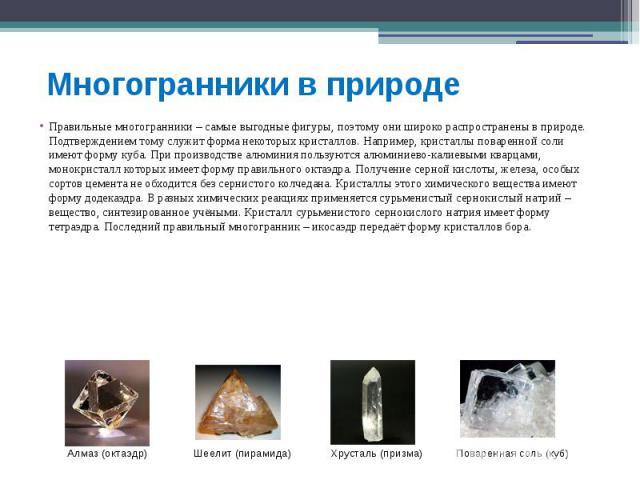 Многогранники в природе Правильные многогранники – самые выгодные фигуры, поэтому они широко распространены в природе. Подтверждением тому служит форма некоторых кристаллов. Например, кристаллы поваренной соли имеют форму куба. При производстве алюм…