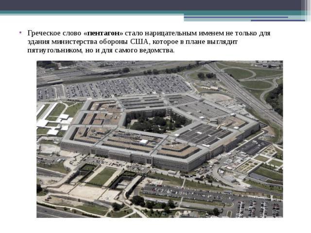 Греческое слово«пентагон»стало нарицательным именем нетолько для здания министерства обороны США, которое вплане выглядит пятиугольником, ноидля самого ведомства.