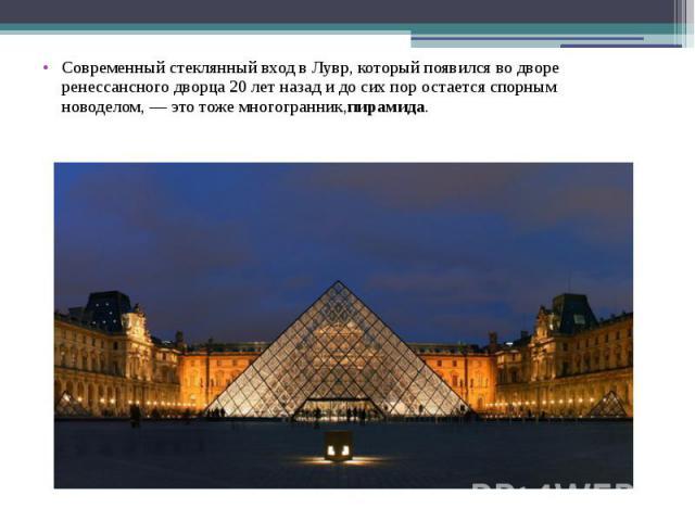Современный стеклянный вход вЛувр, который появился водворе ренессансного дворца 20лет назад идосих пор остается спорным новоделом,— это тоже многогранник,пирамида.