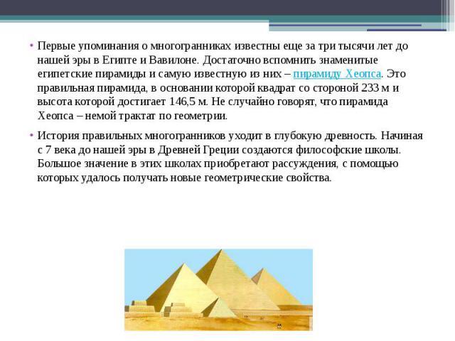 Первые упоминания о многогранниках известны еще за три тысячи лет до нашей эры в Египте и Вавилоне. Достаточно вспомнить знаменитые египетские пирамиды и самую известную из них – пирамиду Хеопса. Это правильная пирамида, в основании которой квадрат …