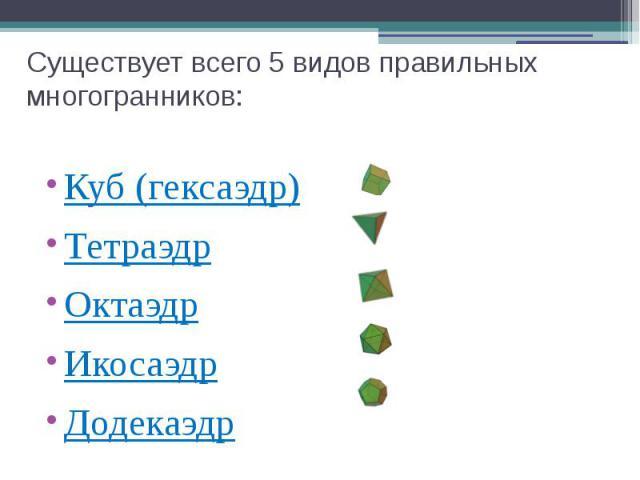 Существует всего 5 видов правильных многогранников: Куб (гексаэдр) Тетраэдр Октаэдр Икосаэдр Додекаэдр