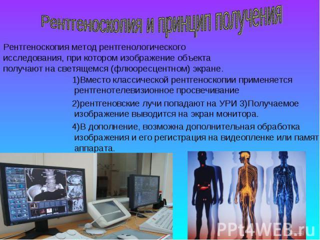 1)Вместо классической рентгеноскопии применяется рентгенотелевизионное просвечивание 2)рентгеновские лучи попадают на УРИ 3)Получаемое изображение выводится на экран монитора. 4)В дополнение, возможна дополнительная обработка изображения и его регис…