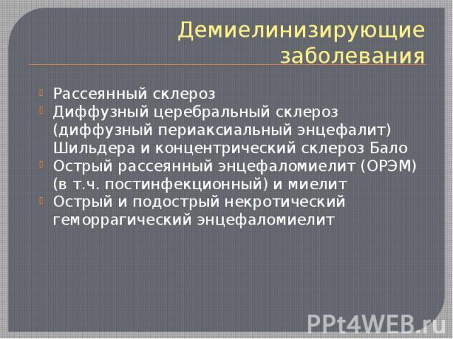Демиелинизирующие заболевания Рассеянный склероз Диффузный церебральный склероз (диффузный периаксиальный энцефалит) Шильдера и концентрический склероз Бало Острый рассеянный энцефаломиелит (ОРЭМ) (в т.ч. постинфекционный) и миелит Острый и подостры…