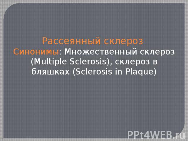 Рассеянный склероз Синонимы: Множественный склероз (Multiple Sclerosis), склероз в бляшках (Sclerosis in Plaque)