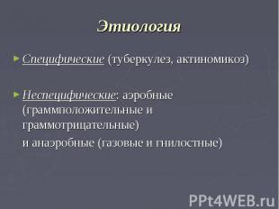 Этиология Специфические (туберкулез, актиномикоз) Неспецифические: аэробные (гра