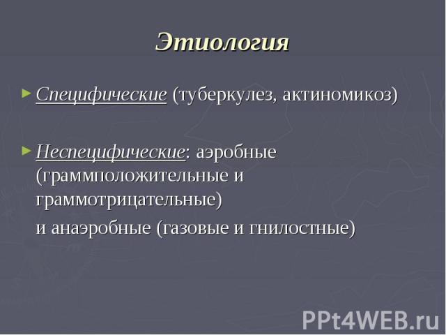 Этиология Специфические (туберкулез, актиномикоз) Неспецифические: аэробные (граммположительные и граммотрицательные) и анаэробные (газовые и гнилостные)