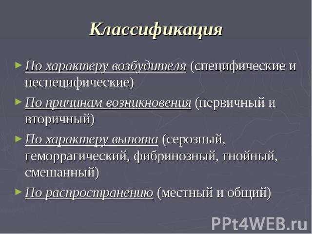 Классификация По характеру возбудителя (специфические и неспецифические) По причинам возникновения (первичный и вторичный) По характеру выпота (серозный, геморрагический, фибринозный, гнойный, смешанный) По распространению (местный и общий)