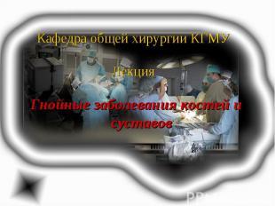 Кафедра общей хирургии КГМУ Лекция Гнойные заболевания костей и суставов