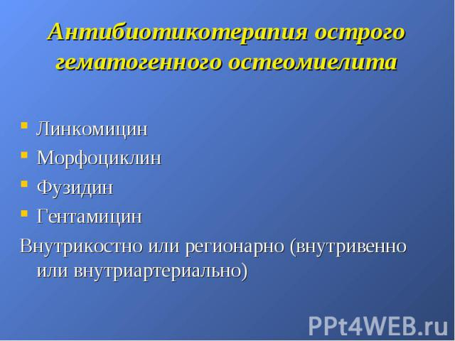 Антибиотикотерапия острого гематогенного остеомиелита Линкомицин Морфоциклин Фузидин Гентамицин Внутрикостно или регионарно (внутривенно или внутриартериально)