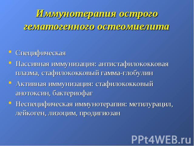 Иммунотерапия острого гематогенного остеомиелита Специфическая Пассивная иммунизация: антистафилококковая плазма, стафилококковый гамма-глобулин Активная иммунизация: стафилококковый анотоксин, бактериофаг Неспецифическая иммунотерапия: метилурацил,…