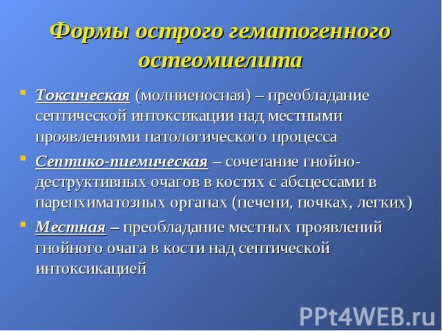 Формы острого гематогенного остеомиелита Токсическая (молниеносная) – преобладание септической интоксикации над местными проявлениями патологического процесса Септико-пиемическая – сочетание гнойно-деструктивных очагов в костях с абсцессами в паренх…