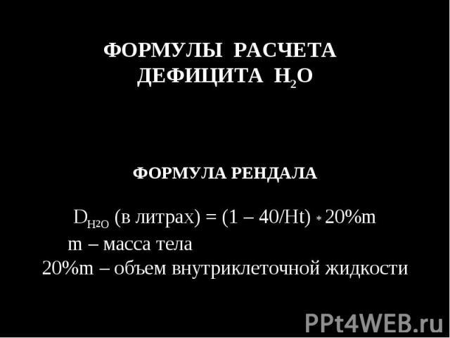 ФОРМУЛЫ РАСЧЕТА ДЕФИЦИТА H2O ФОРМУЛА РЕНДАЛА DH2O (в литрах) = (1 – 40/Ht) * 20%m m – масса тела 20%m – объем внутриклеточной жидкости