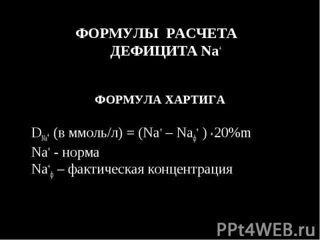 ФОРМУЛЫ РАСЧЕТА ДЕФИЦИТА Na+ ФОРМУЛЫ РАСЧЕТА ДЕФИЦИТА Na+ ФОРМУЛА ХАРТИГА DNa+ (в ммоль/л) = (Na+ – Naф+ ) * 20%m Na+ - норма Na+ф – фактическая концентрация