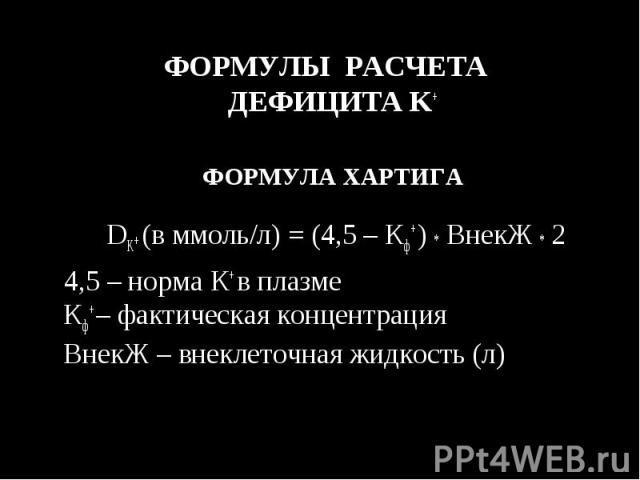 ФОРМУЛЫ РАСЧЕТА ДЕФИЦИТА K+ ФОРМУЛЫ РАСЧЕТА ДЕФИЦИТА K+ ФОРМУЛА ХАРТИГА DK+ (в ммоль/л) = (4,5 – Кф+ ) * ВнекЖ * 2 4,5 – норма К+ в плазме Кф+ – фактическая концентрация ВнекЖ – внеклеточная жидкость (л)