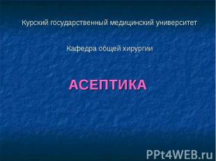 Курский государственный медицинский университет Кафедра общей хирургии АСЕПТИКА