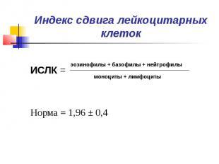 Индекс сдвига лейкоцитарных клеток ИСЛК = Норма = 1,96 ± 0,4
