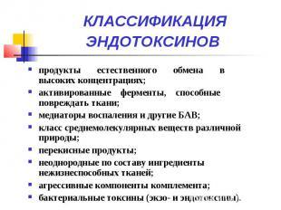 КЛАССИФИКАЦИЯ ЭНДОТОКСИНОВ продукты естественного обмена в высоких концентрациях