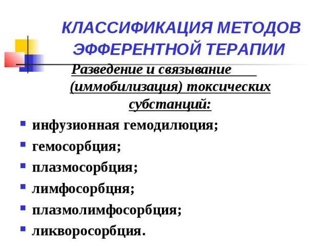 КЛАССИФИКАЦИЯ МЕТОДОВ ЭФФЕРЕНТНОЙ ТЕРАПИИ Разведение и связывание (иммобилизация) токсических субстанций: инфузионная гемодилюция; гемосорбция; плазмосорбция; лимфосорбцня; плазмолимфосорбция; ликворосорбция.