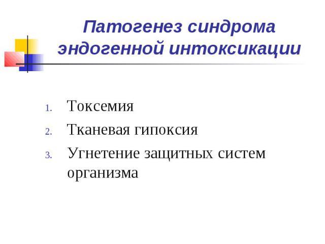 Патогенез синдрома эндогенной интоксикации Токсемия Тканевая гипоксия Угнетение защитных систем организма