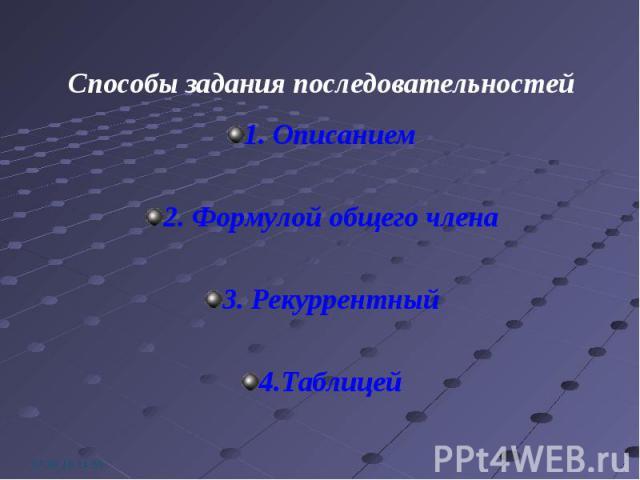 1. Описанием 1. Описанием 2. Формулой общего члена 3. Рекуррентный 4.Таблицей