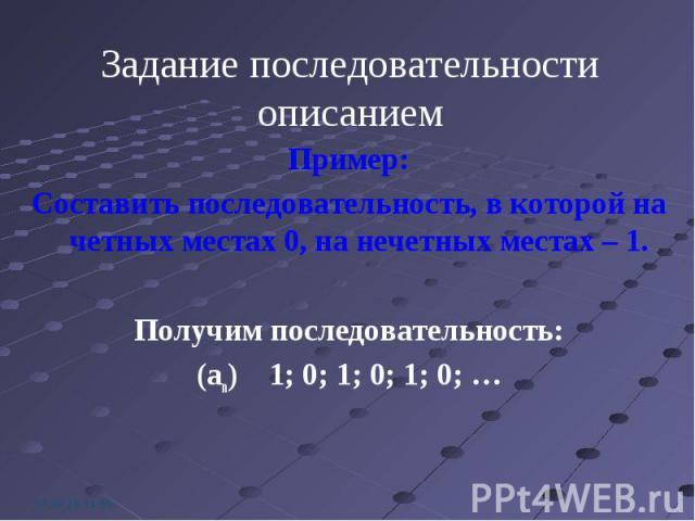 Пример: Пример: Составить последовательность, в которой на четных местах 0, на нечетных местах – 1. Получим последовательность: (an) 1; 0; 1; 0; 1; 0; …
