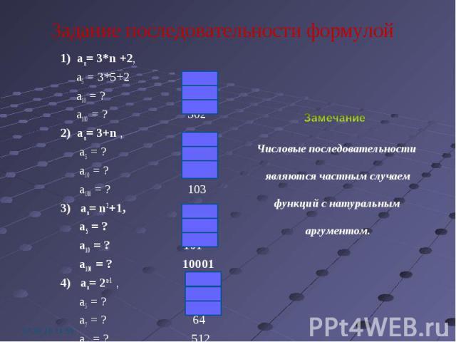 1) an= 3*n +2, 1) an= 3*n +2, a5 = 3*5+2 17 a10 = ? 32 a100 = ? 302 2) an= 3+n , a5 = ? 8 a10 = ? 13 a100 = ? 103 3) an= n2+1, a5 = ? 26 a10 = ? 101 a100 = ? 10001 4) an= 2n-1 , a5 = ? 16 a7 = ? 64 a10 = ? 512