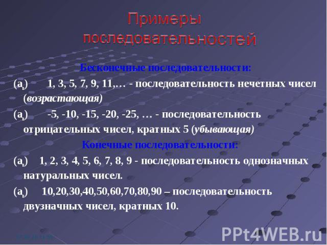 Бесконечные последовательности: Бесконечные последовательности: (an) 1, 3, 5, 7, 9, 11,… - последовательность нечетных чисел (возрастающая) (an) -5, -10, -15, -20, -25, … - последовательность отрицательных чисел, кратных 5 (убывающая) Конечные после…