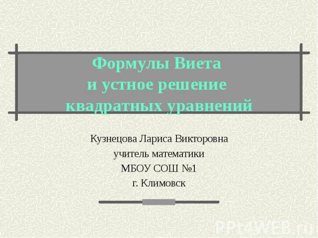 Формулы Виета и устное решение квадратных уравнений Кузнецова Лариса Викторовна учитель математики МБОУ СОШ №1 г. Климовск