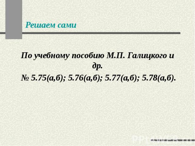 Решаем сами По учебному пособию М.П. Галицкого и др. № 5.75(а,б); 5.76(а,б); 5.77(а,б); 5.78(а,б).