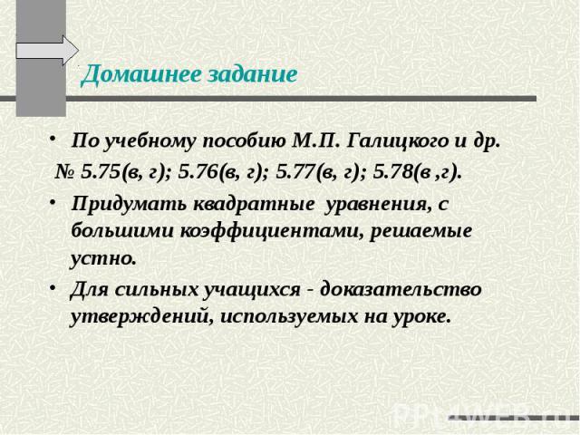 Домашнее задание По учебному пособию М.П. Галицкого и др. № 5.75(в, г); 5.76(в, г); 5.77(в, г); 5.78(в ,г). Придумать квадратные уравнения, с большими коэффициентами, решаемые устно. Для сильных учащихся - доказательство утверждений, используемых на…