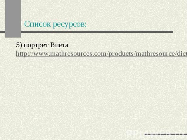 Список ресурсов: 5) портрет Виета http://www.mathresources.com/products/mathresource/dictionary/thumbs/viete.png