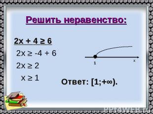 Решить неравенство: 2х + 4 ≥ 6 2х ≥ -4 + 6 2х ≥ 2 х ≥ 1