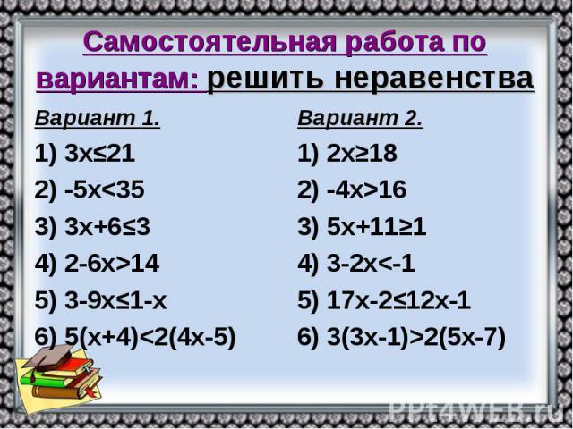 Самостоятельная работа по вариантам: решить неравенства Вариант 1. 1) 3х≤21 2) -5х<35 3) 3х+6≤3 4) 2-6х>14 5) 3-9х≤1-х 6) 5(х+4)<2(4х-5)