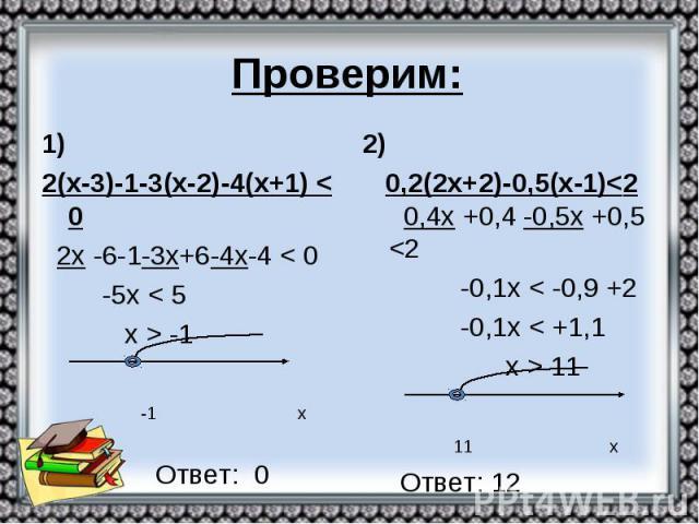 Проверим: 1) 2(х-3)-1-3(х-2)-4(х+1) < 0 2х -6-1-3х+6-4х-4 < 0 -5х < 5 х > -1 -1 х Ответ: 0