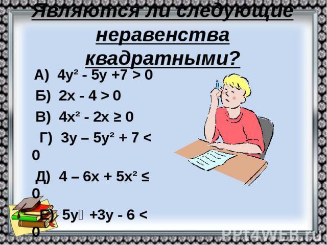Являются ли следующие неравенства квадратными? А) 4у² - 5у +7 > 0 Б) 2х - 4 > 0 В) 4х² - 2х ≥ 0 Г) 3у – 5у² + 7 < 0 Д) 4 – 6х + 5х² ≤ 0 Е) 5у⁴ +3у - 6 < 0