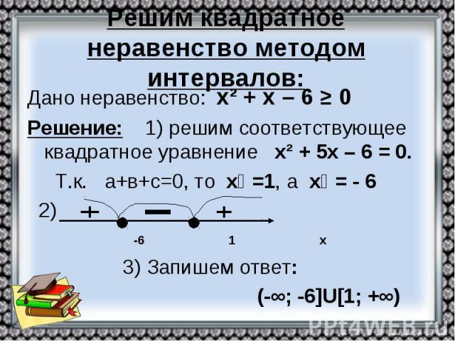 Решим квадратное неравенство методом интервалов: Дано неравенство: х² + х – 6 ≥ 0 Решение: 1) решим соответствующее квадратное уравнение х² + 5х – 6 = 0. Т.к. а+в+с=0, то х₁ =1, а х₂ = - 6 2) -6 1 х 3) Запишем ответ: (-∞; -6]U[1; +∞)