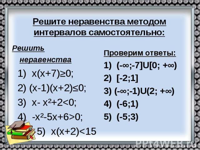 Решите неравенства методом интервалов самостоятельно: Решить неравенства 1) х(х+7)≥0; 2) (х-1)(х+2)≤0; 3) х- х²+2<0; 4) -х²-5х+6>0; 5) х(х+2)<15